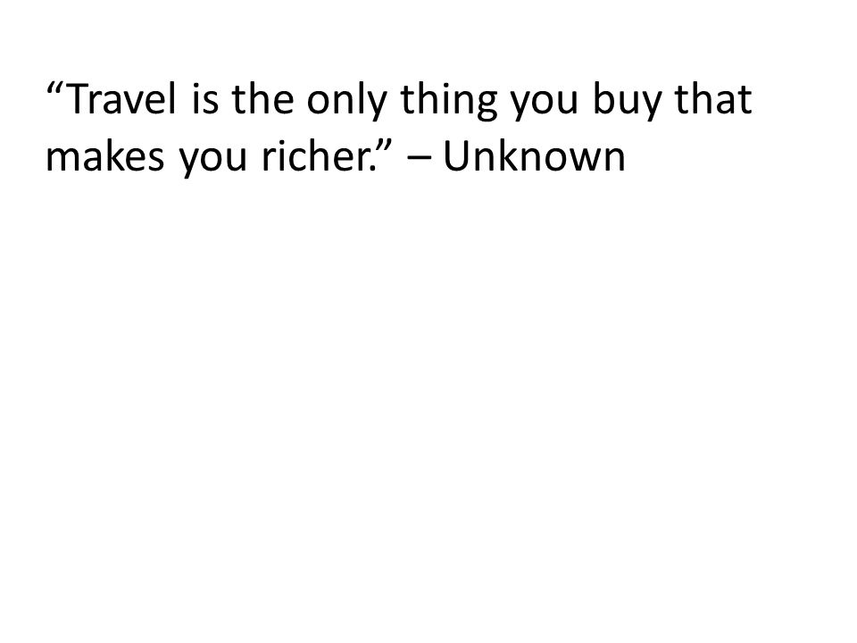 Travel is the only thing you buy that makes you richer. – Unknown