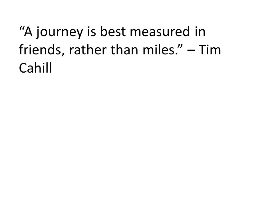 A journey is best measured in friends, rather than miles. – Tim Cahill