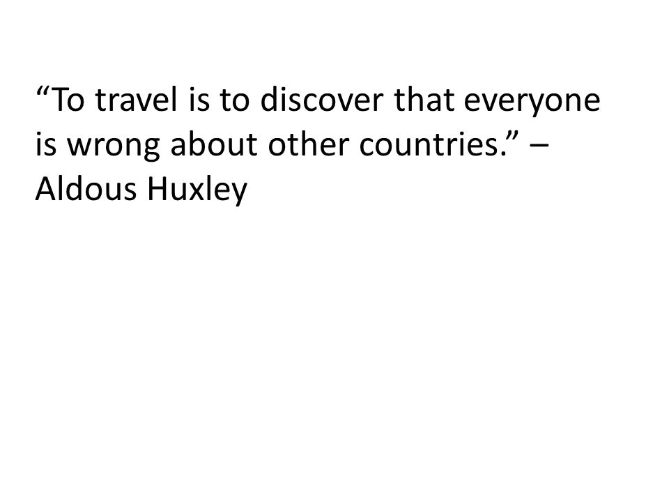 To travel is to discover that everyone is wrong about other countries. – Aldous Huxley
