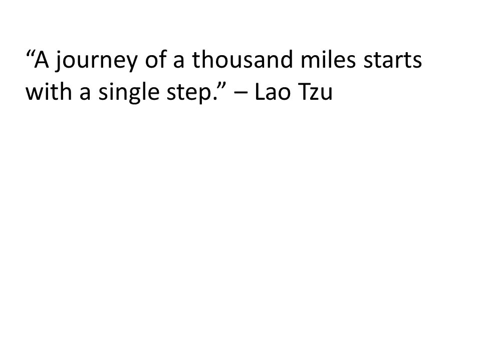 """""""A journey of a thousand miles starts with a single step."""" – Lao Tzu"""