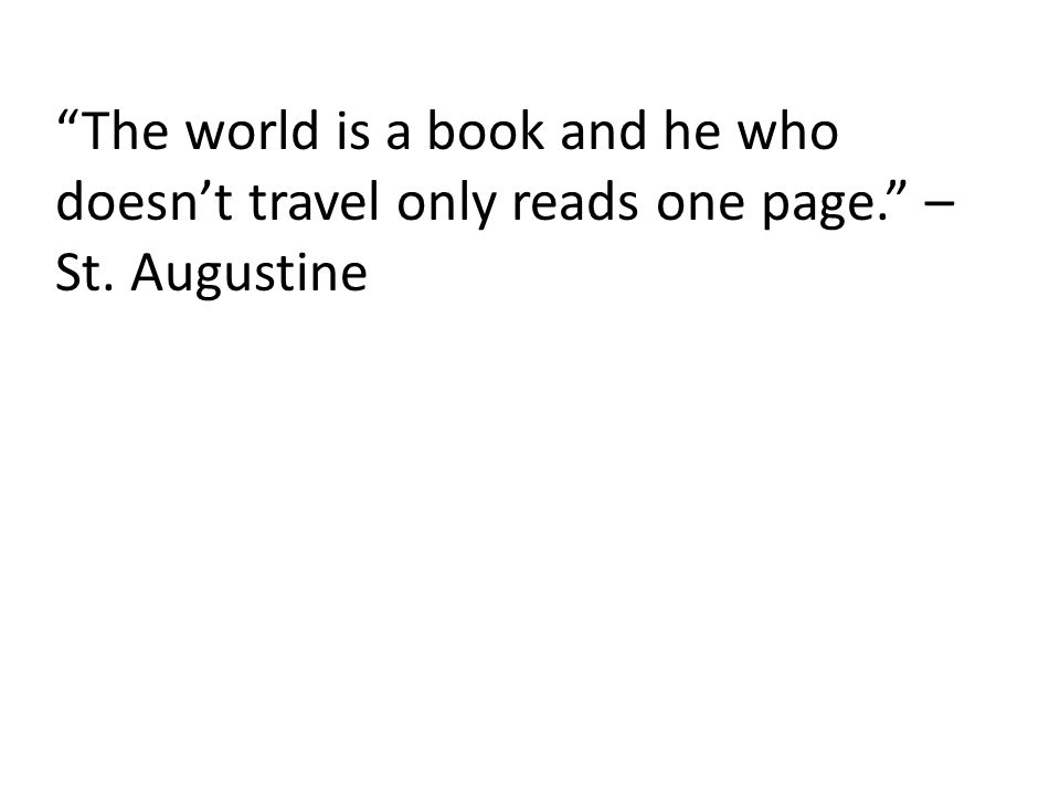 The world is a book and he who doesn't travel only reads one page. – St. Augustine