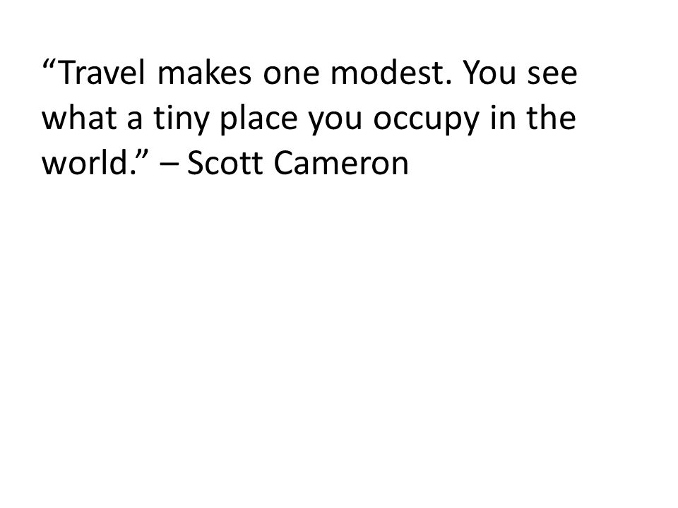 Travel makes one modest. You see what a tiny place you occupy in the world. – Scott Cameron