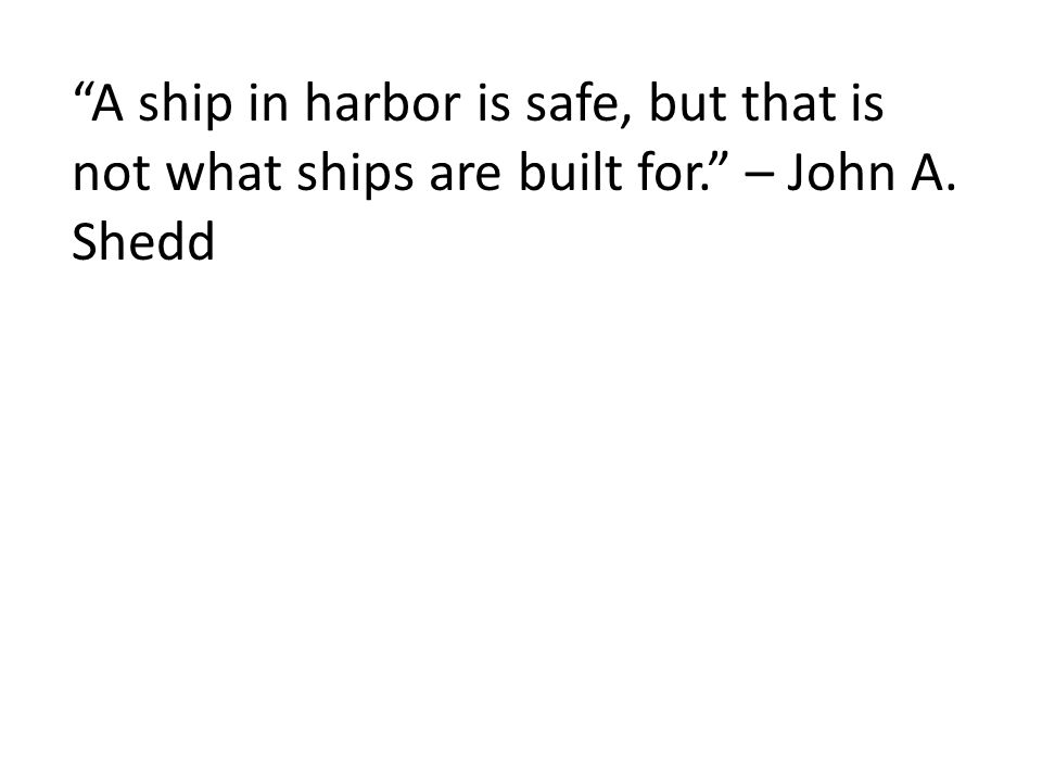 A ship in harbor is safe, but that is not what ships are built for. – John A. Shedd