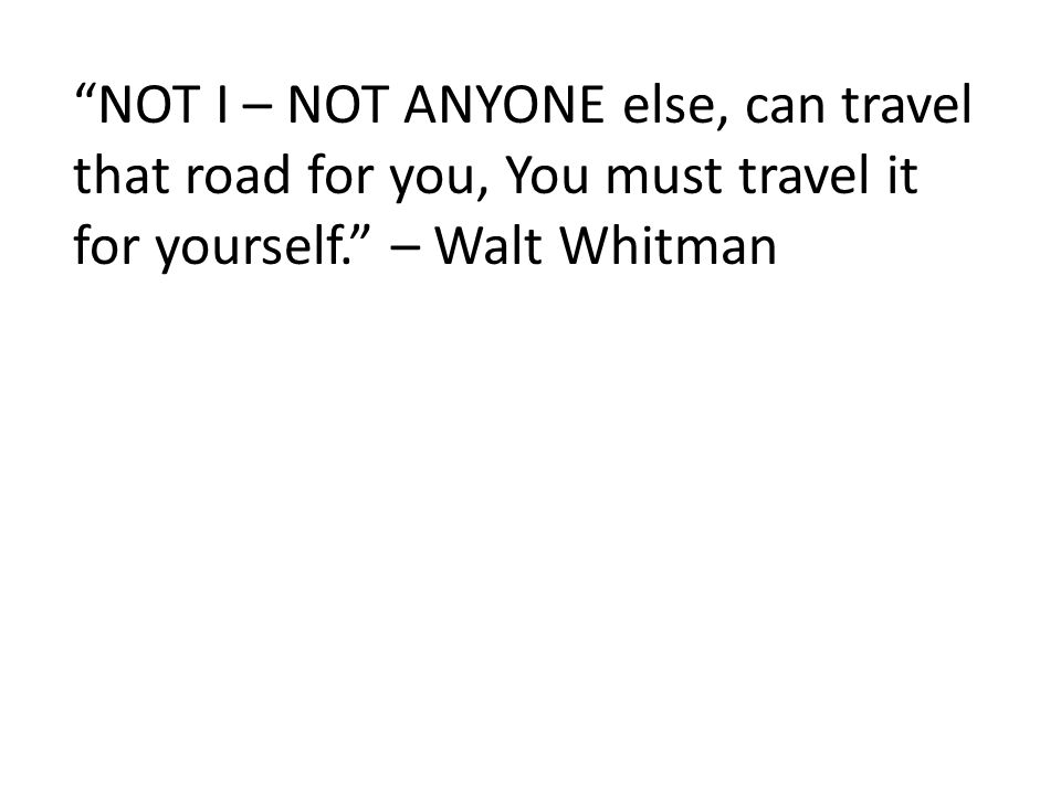 NOT I – NOT ANYONE else, can travel that road for you, You must travel it for yourself. – Walt Whitman