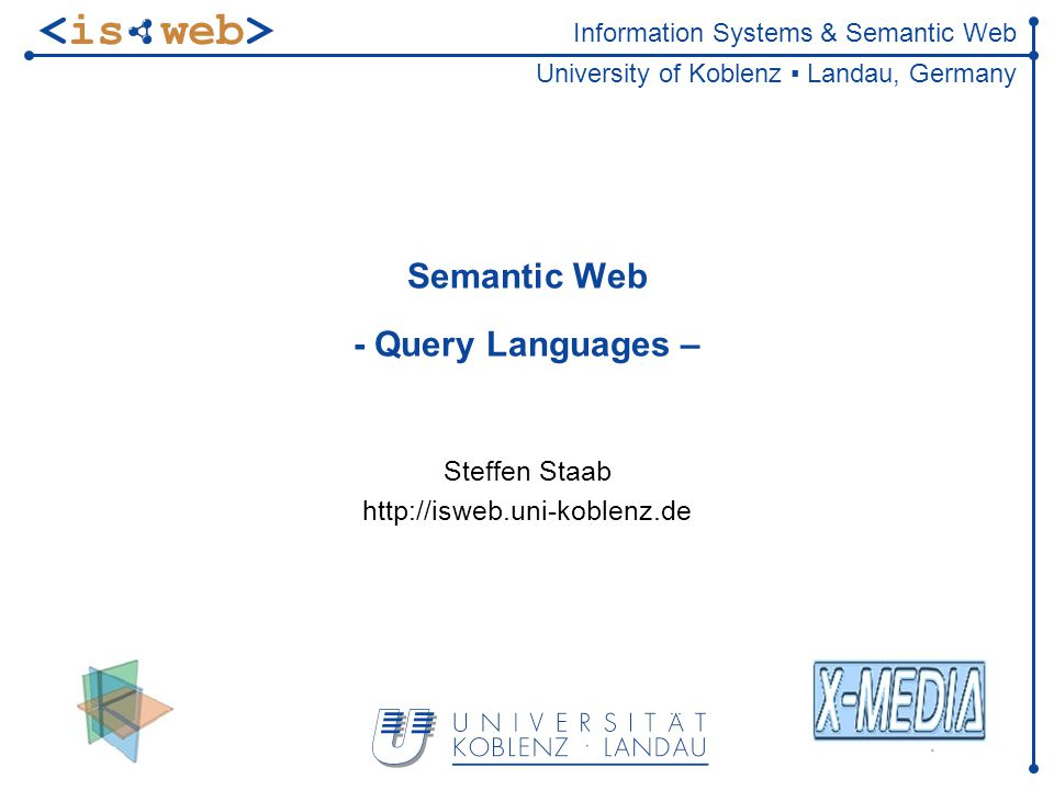 Information Systems & Semantic Web University of Koblenz ▪ Landau, Germany Semantic Web - Query Languages – Steffen Staab http://isweb.uni-koblenz.de