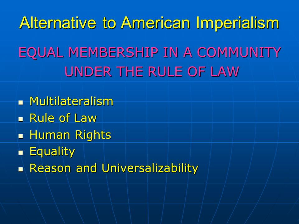 Alternative to American Imperialism EQUAL MEMBERSHIP IN A COMMUNITY UNDER THE RULE OF LAW UNDER THE RULE OF LAW Multilateralism Multilateralism Rule of Law Rule of Law Human Rights Human Rights Equality Equality Reason and Universalizability Reason and Universalizability