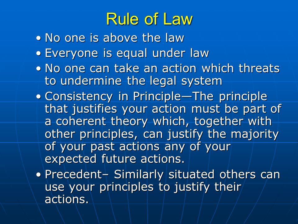 Rule of Law No one is above the lawNo one is above the law Everyone is equal under lawEveryone is equal under law No one can take an action which threats to undermine the legal systemNo one can take an action which threats to undermine the legal system Consistency in Principle—The principle that justifies your action must be part of a coherent theory which, together with other principles, can justify the majority of your past actions any of your expected future actions.Consistency in Principle—The principle that justifies your action must be part of a coherent theory which, together with other principles, can justify the majority of your past actions any of your expected future actions.