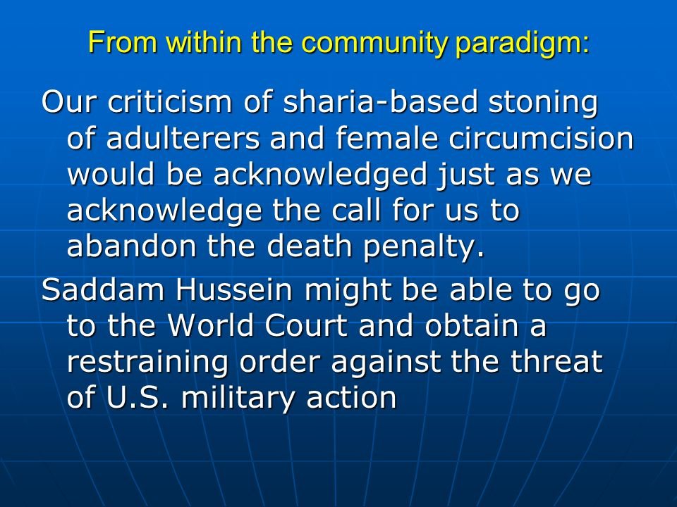 From within the community paradigm: Our criticism of sharia-based stoning of adulterers and female circumcision would be acknowledged just as we acknowledge the call for us to abandon the death penalty.