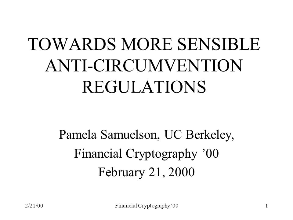 2/21/00Financial Cryptography 001 TOWARDS MORE SENSIBLE ANTI-CIRCUMVENTION REGULATIONS Pamela Samuelson, UC Berkeley, Financial Cryptography '00 February 21, 2000