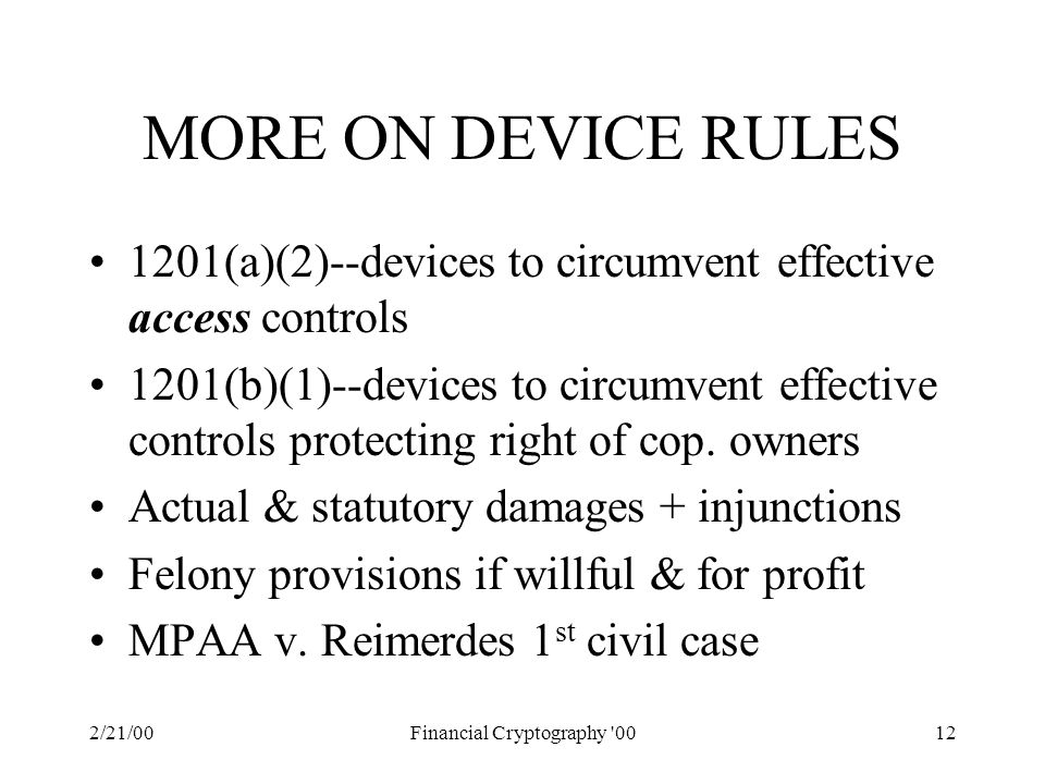2/21/00Financial Cryptography 0012 MORE ON DEVICE RULES 1201(a)(2)--devices to circumvent effective access controls 1201(b)(1)--devices to circumvent effective controls protecting right of cop.