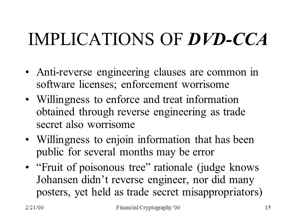 2/21/00Financial Cryptography 0015 IMPLICATIONS OF DVD-CCA Anti-reverse engineering clauses are common in software licenses; enforcement worrisome Willingness to enforce and treat information obtained through reverse engineering as trade secret also worrisome Willingness to enjoin information that has been public for several months may be error Fruit of poisonous tree rationale (judge knows Johansen didn't reverse engineer, nor did many posters, yet held as trade secret misappropriators)