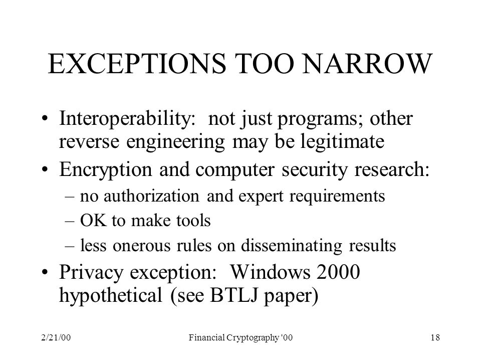 2/21/00Financial Cryptography 0018 EXCEPTIONS TOO NARROW Interoperability: not just programs; other reverse engineering may be legitimate Encryption and computer security research: –no authorization and expert requirements –OK to make tools –less onerous rules on disseminating results Privacy exception: Windows 2000 hypothetical (see BTLJ paper)