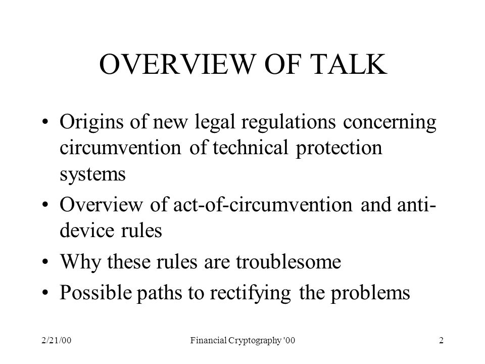 2/21/00Financial Cryptography 002 OVERVIEW OF TALK Origins of new legal regulations concerning circumvention of technical protection systems Overview of act-of-circumvention and anti- device rules Why these rules are troublesome Possible paths to rectifying the problems