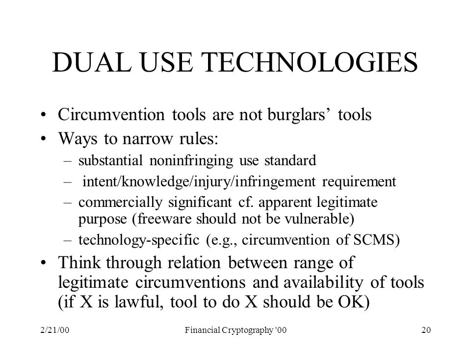 2/21/00Financial Cryptography '0020 DUAL USE TECHNOLOGIES Circumvention tools are not burglars' tools Ways to narrow rules: –substantial noninfringing