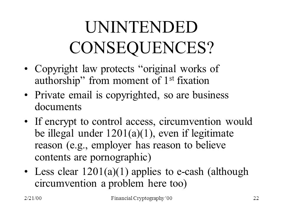 "2/21/00Financial Cryptography '0022 UNINTENDED CONSEQUENCES? Copyright law protects ""original works of authorship"" from moment of 1 st fixation Privat"