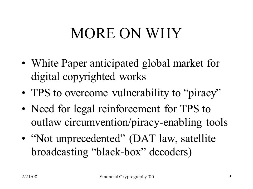 2/21/00Financial Cryptography 005 MORE ON WHY White Paper anticipated global market for digital copyrighted works TPS to overcome vulnerability to piracy Need for legal reinforcement for TPS to outlaw circumvention/piracy-enabling tools Not unprecedented (DAT law, satellite broadcasting black-box decoders)