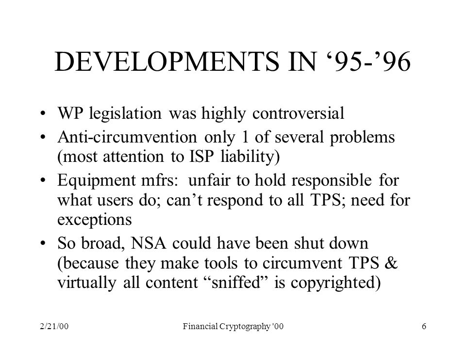 2/21/00Financial Cryptography '006 DEVELOPMENTS IN '95-'96 WP legislation was highly controversial Anti-circumvention only 1 of several problems (most