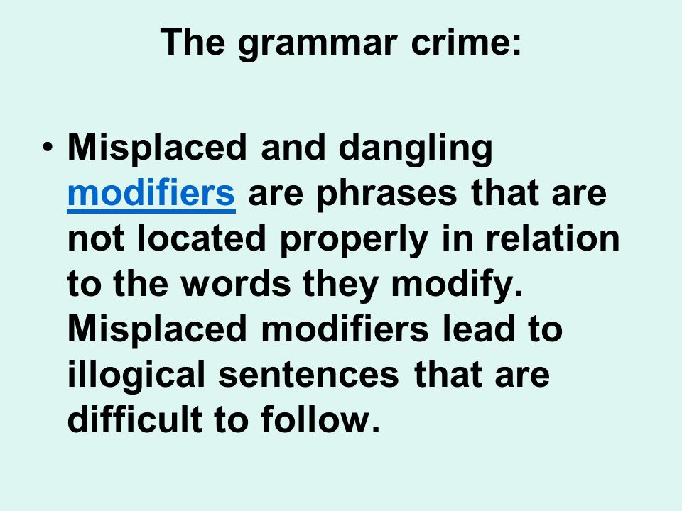 The grammar crime: Misplaced and dangling modifiers are phrases that are not located properly in relation to the words they modify.