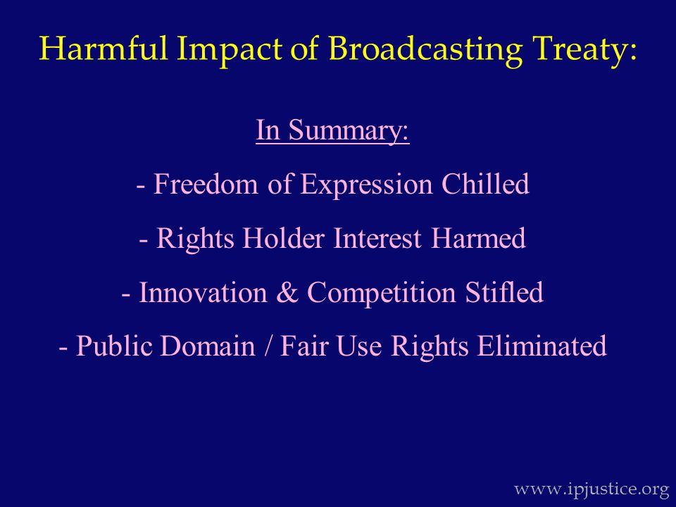 Harmful Impact of Broadcasting Treaty: www.ipjustice.org In Summary: - Freedom of Expression Chilled - Rights Holder Interest Harmed - Innovation & Competition Stifled - Public Domain / Fair Use Rights Eliminated