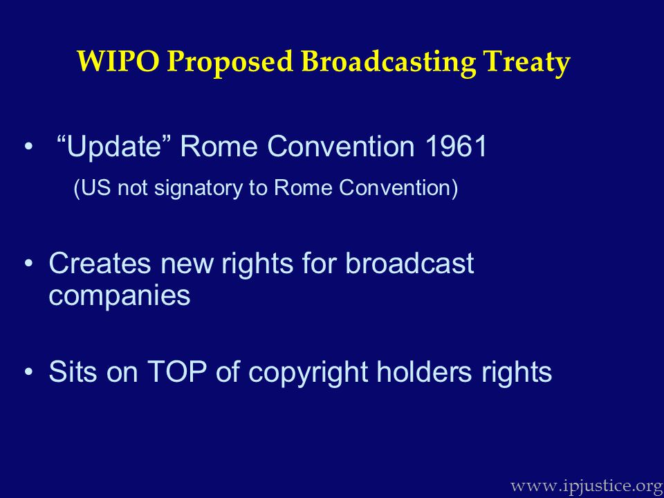 Update Rome Convention 1961 (US not signatory to Rome Convention) Creates new rights for broadcast companies Sits on TOP of copyright holders rights www.ipjustice.org WIPO Proposed Broadcasting Treaty