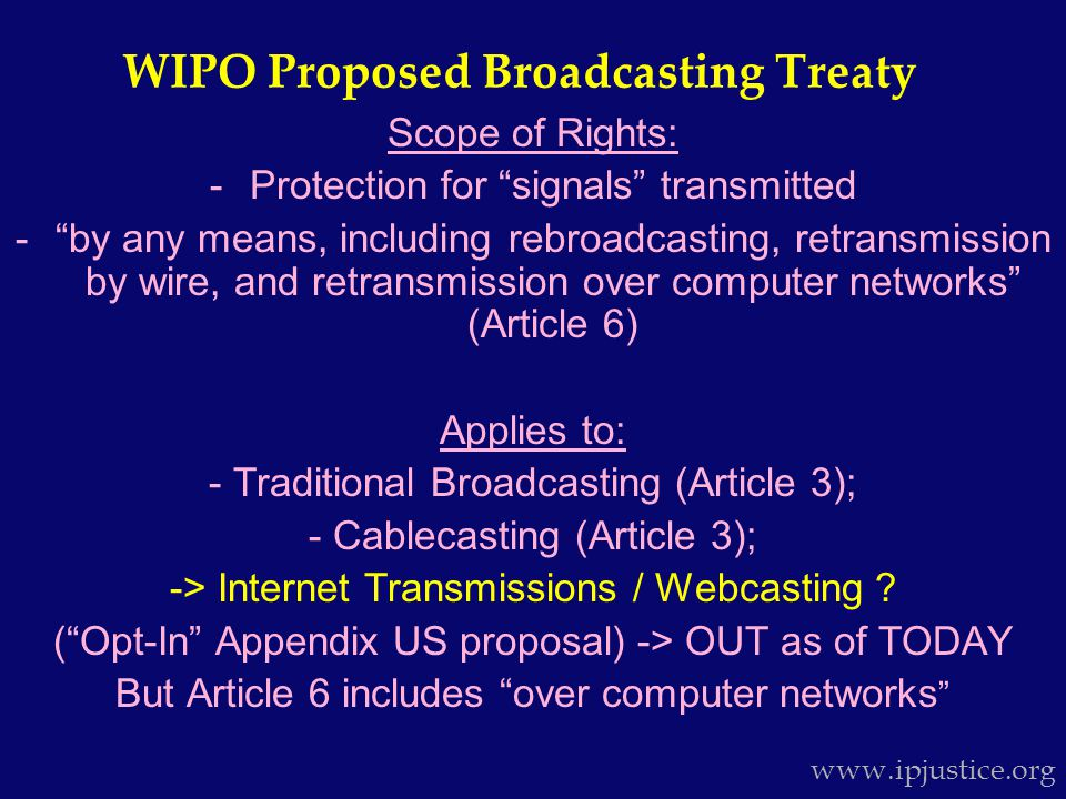 Scope of Rights: -Protection for signals transmitted - by any means, including rebroadcasting, retransmission by wire, and retransmission over computer networks (Article 6) Applies to: - Traditional Broadcasting (Article 3); - Cablecasting (Article 3); -> Internet Transmissions / Webcasting .