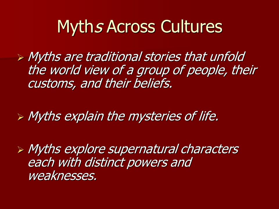 Myths Across Cultures  Myths are traditional stories that unfold the world view of a group of people, their customs, and their beliefs.
