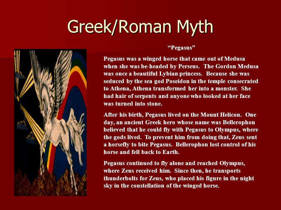 Greek/Roman Myth Pegasus Pegasus was a winged horse that came out of Medusa when she was be-headed by Perseus.