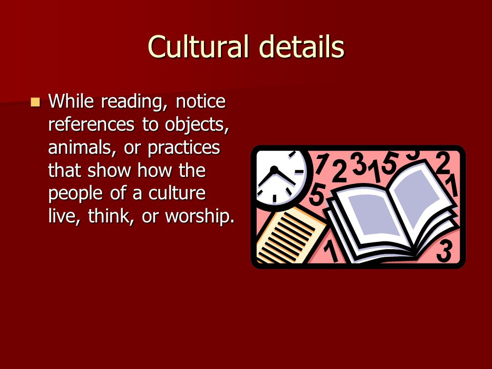 Cultural details While reading, notice references to objects, animals, or practices that show how the people of a culture live, think, or worship.