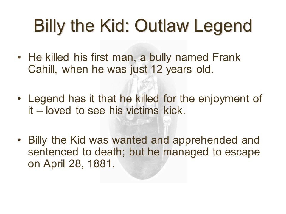 Billy the Kid: Outlaw Legend He killed his first man, a bully named Frank Cahill, when he was just 12 years old.