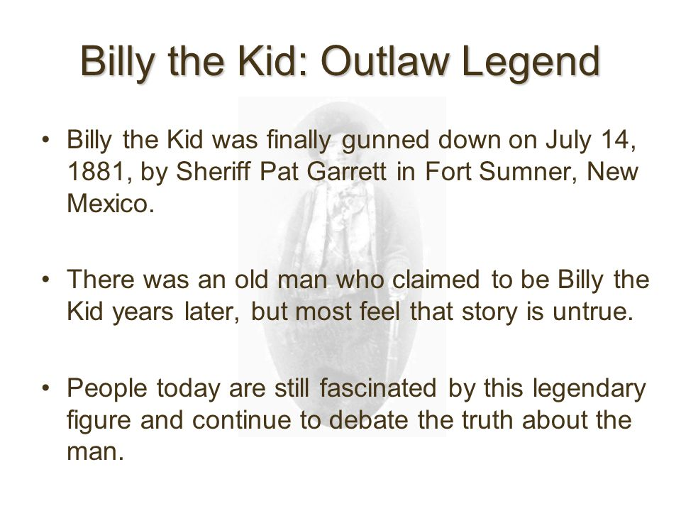 Billy the Kid: Outlaw Legend Billy the Kid was finally gunned down on July 14, 1881, by Sheriff Pat Garrett in Fort Sumner, New Mexico.
