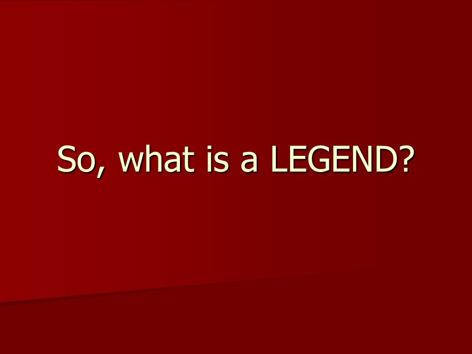 So, what is a LEGEND