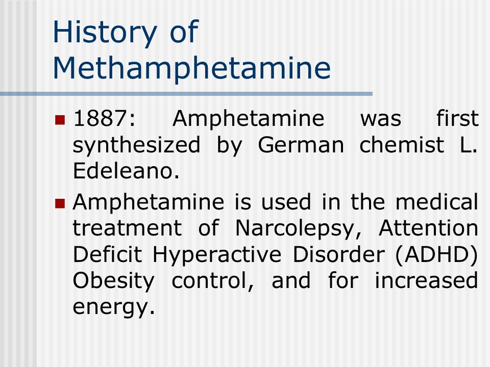 History of Methamphetamine 1887: Amphetamine was first synthesized by German chemist L.