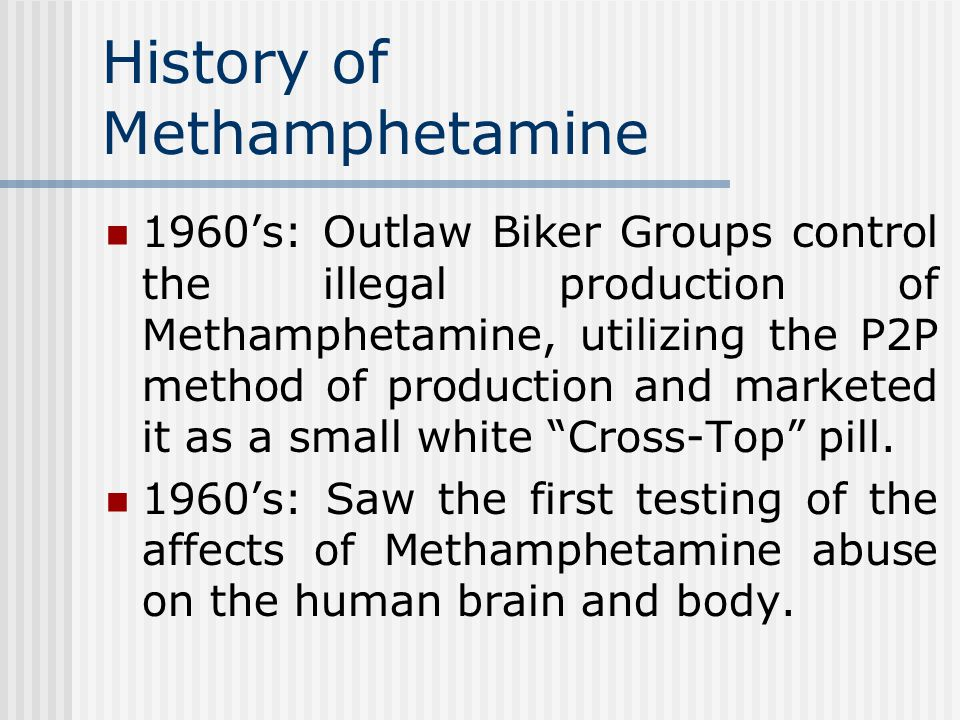 History of Methamphetamine 1960's: Outlaw Biker Groups control the illegal production of Methamphetamine, utilizing the P2P method of production and marketed it as a small white Cross-Top pill.