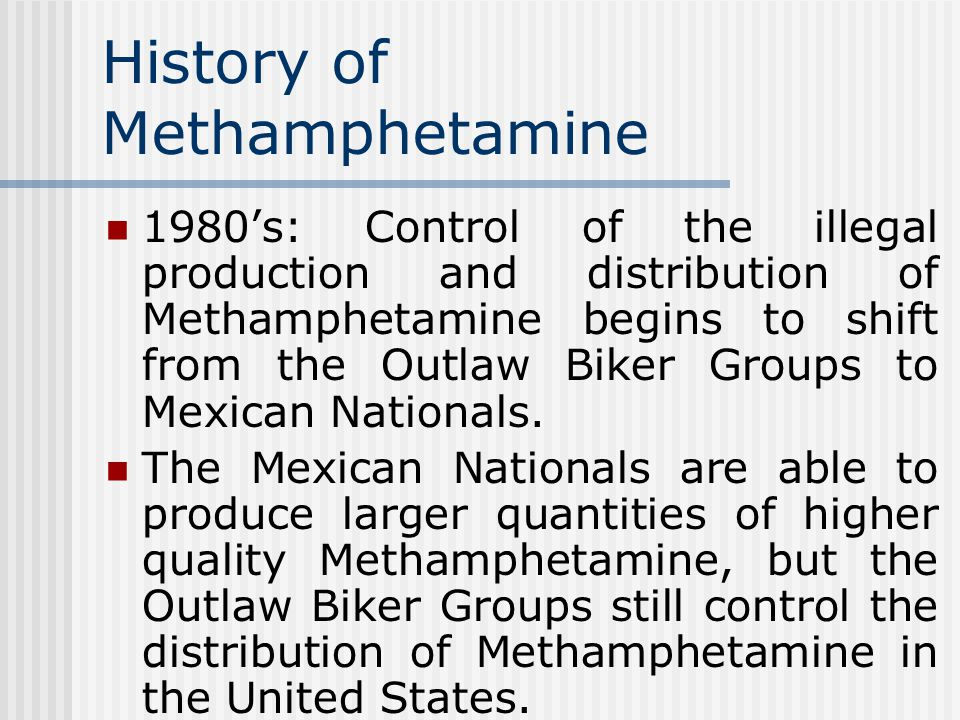 History of Methamphetamine 1980's: Control of the illegal production and distribution of Methamphetamine begins to shift from the Outlaw Biker Groups to Mexican Nationals.