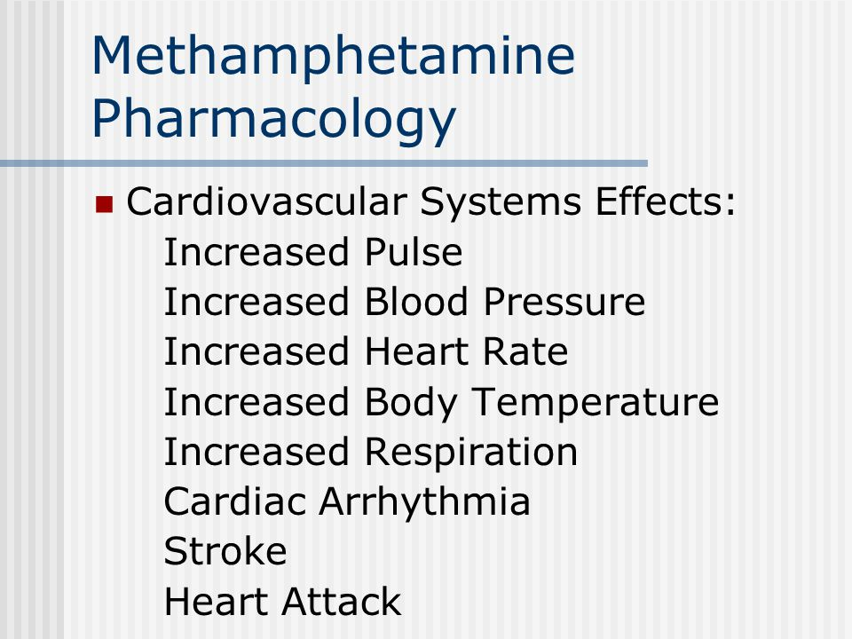 Methamphetamine Pharmacology Cardiovascular Systems Effects: Increased Pulse Increased Blood Pressure Increased Heart Rate Increased Body Temperature Increased Respiration Cardiac Arrhythmia Stroke Heart Attack
