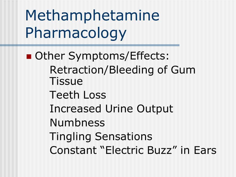 Methamphetamine Pharmacology Other Symptoms/Effects: Retraction/Bleeding of Gum Tissue Teeth Loss Increased Urine Output Numbness Tingling Sensations Constant Electric Buzz in Ears