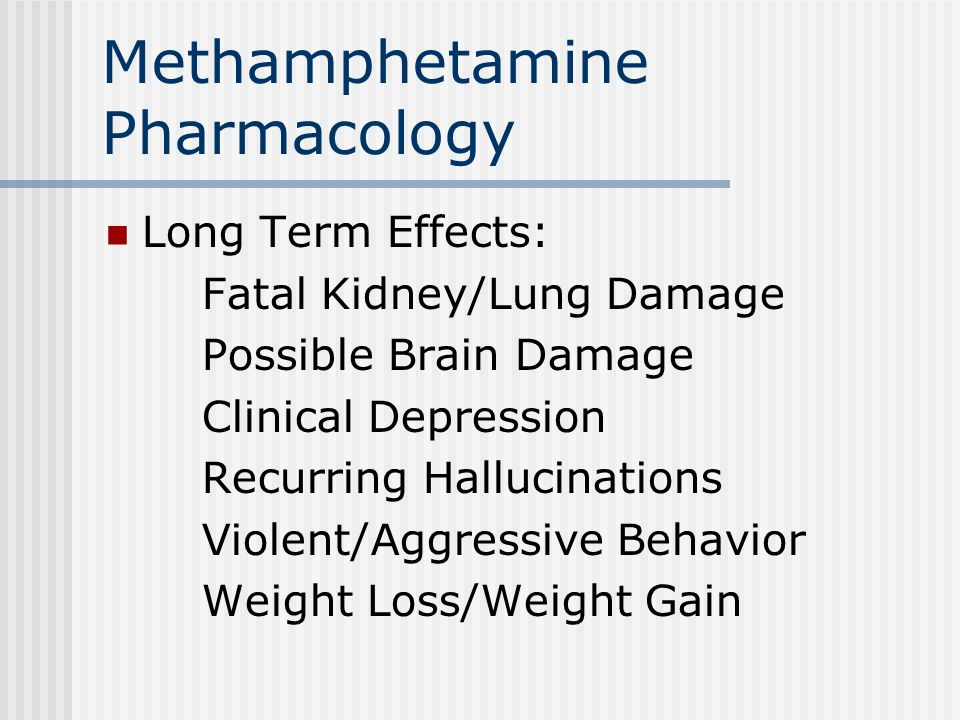 Methamphetamine Pharmacology Long Term Effects: Fatal Kidney/Lung Damage Possible Brain Damage Clinical Depression Recurring Hallucinations Violent/Aggressive Behavior Weight Loss/Weight Gain