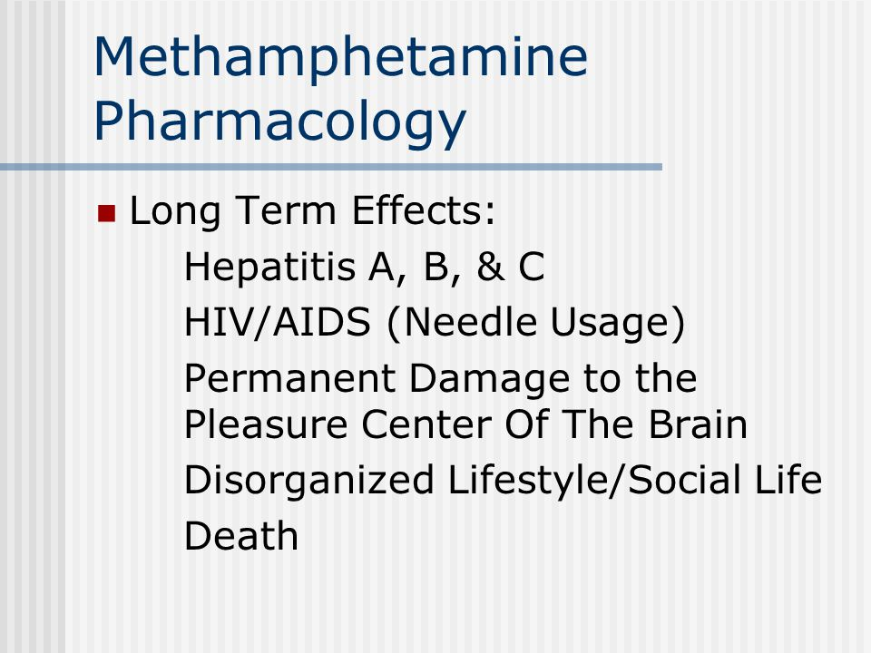 Methamphetamine Pharmacology Long Term Effects: Hepatitis A, B, & C HIV/AIDS (Needle Usage) Permanent Damage to the Pleasure Center Of The Brain Disorganized Lifestyle/Social Life Death