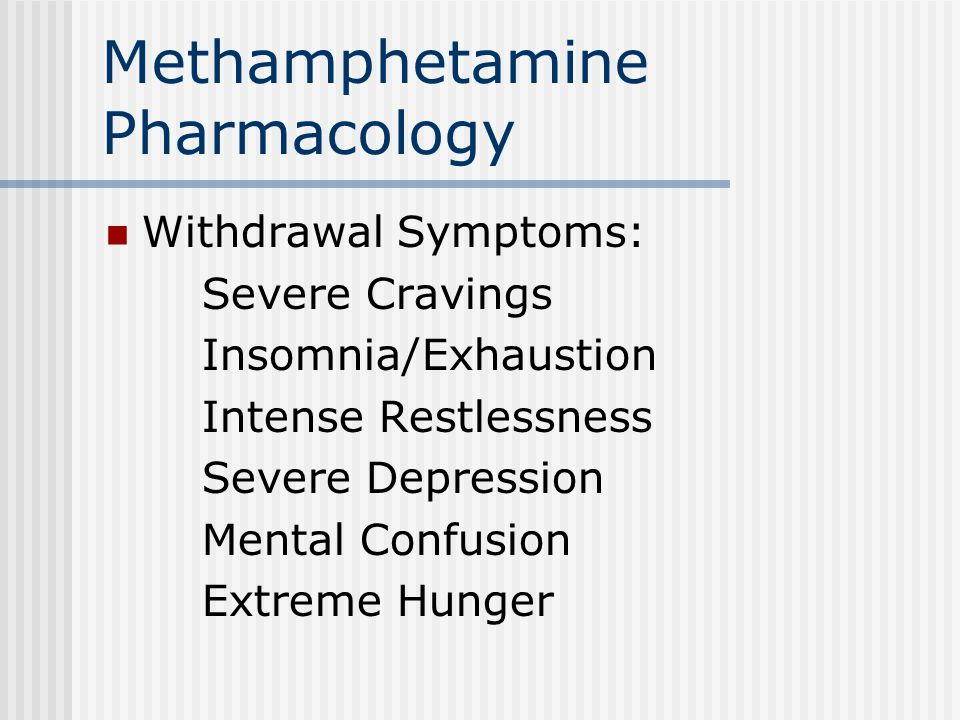 Methamphetamine Pharmacology Withdrawal Symptoms: Severe Cravings Insomnia/Exhaustion Intense Restlessness Severe Depression Mental Confusion Extreme Hunger