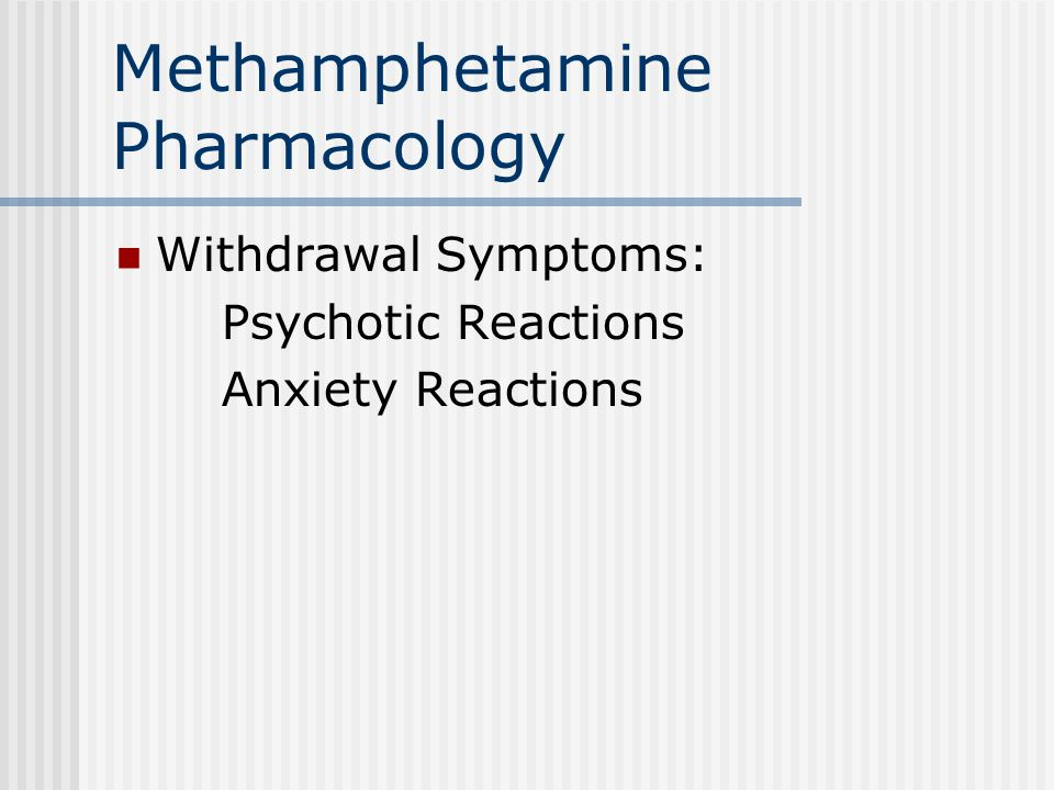 Methamphetamine Pharmacology Withdrawal Symptoms: Psychotic Reactions Anxiety Reactions