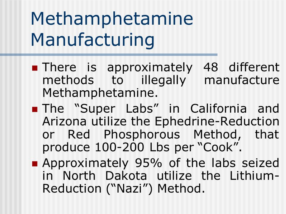 There is approximately 48 different methods to illegally manufacture Methamphetamine.
