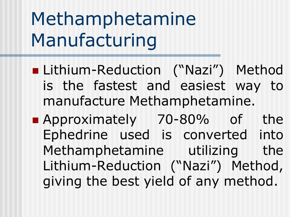 Methamphetamine Manufacturing Lithium-Reduction ( Nazi ) Method is the fastest and easiest way to manufacture Methamphetamine.