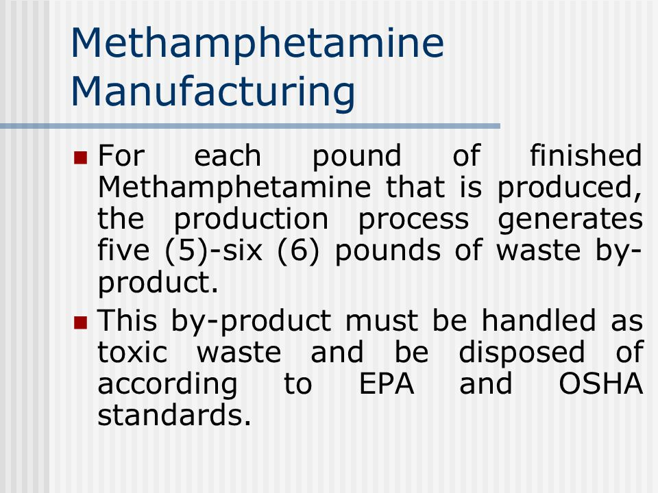 Methamphetamine Manufacturing For each pound of finished Methamphetamine that is produced, the production process generates five (5)-six (6) pounds of waste by- product.