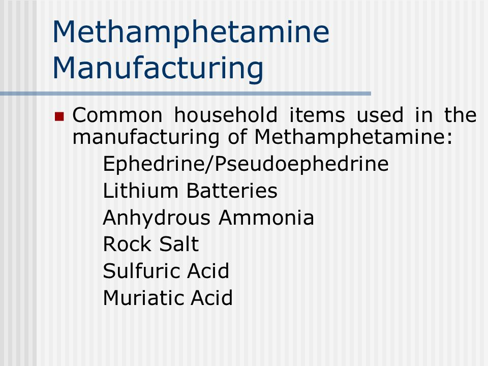 Methamphetamine Manufacturing Common household items used in the manufacturing of Methamphetamine: Ephedrine/Pseudoephedrine Lithium Batteries Anhydrous Ammonia Rock Salt Sulfuric Acid Muriatic Acid