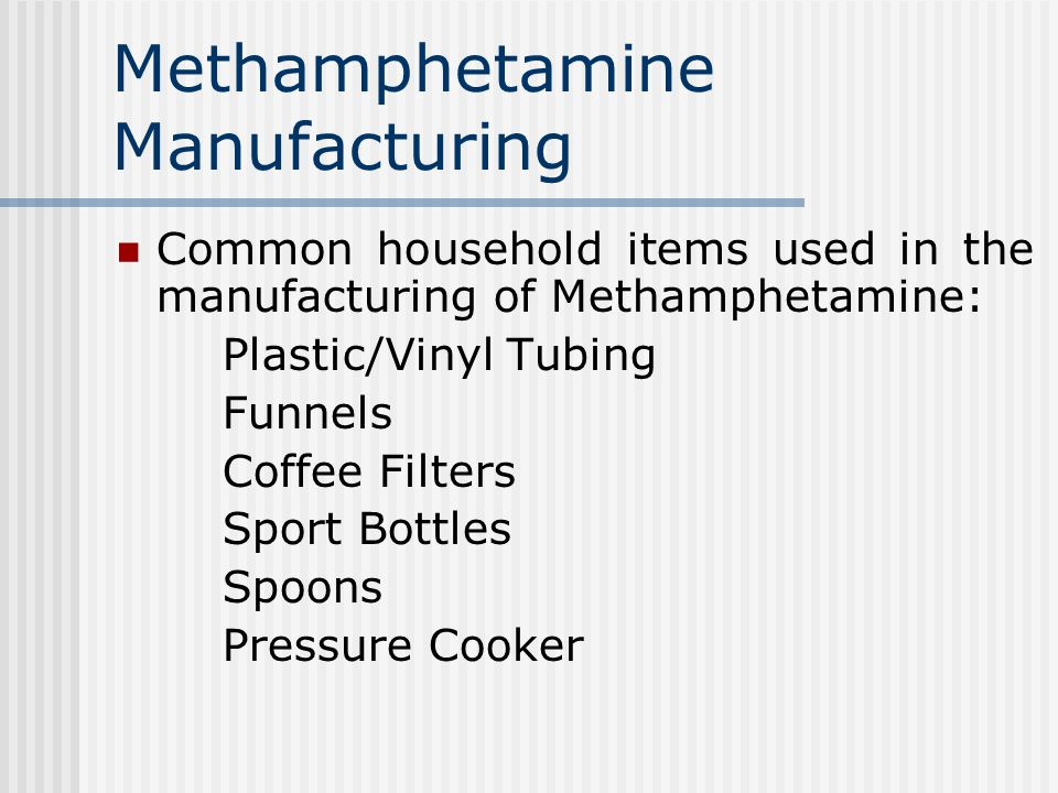 Methamphetamine Manufacturing Common household items used in the manufacturing of Methamphetamine: Plastic/Vinyl Tubing Funnels Coffee Filters Sport Bottles Spoons Pressure Cooker