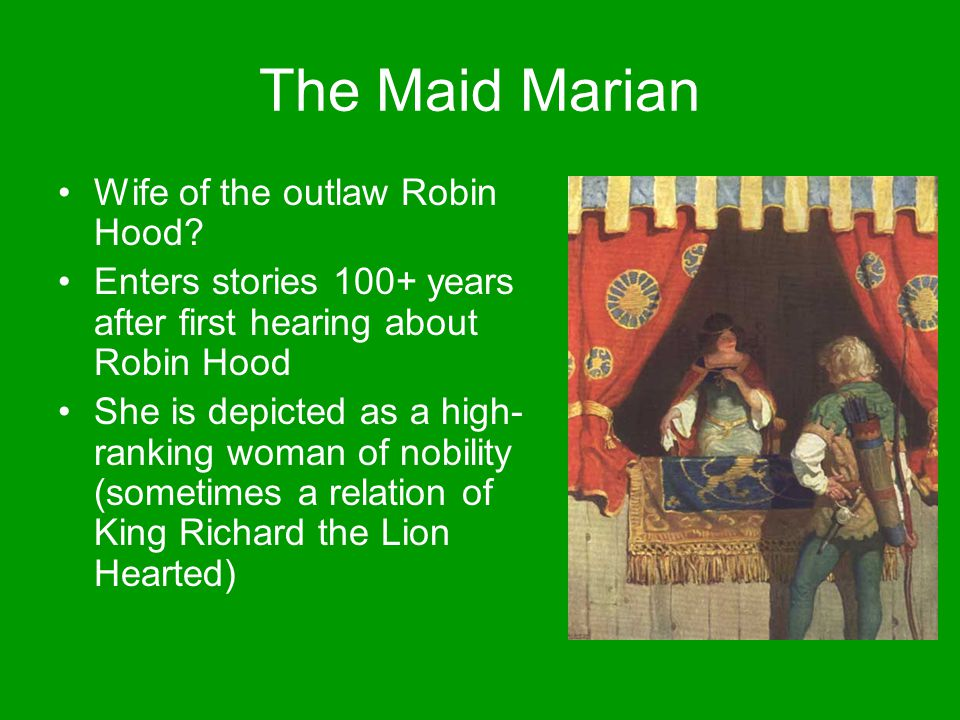 The Maid Marian Wife of the outlaw Robin Hood? Enters stories 100+ years after first hearing about Robin Hood She is depicted as a high- ranking woman
