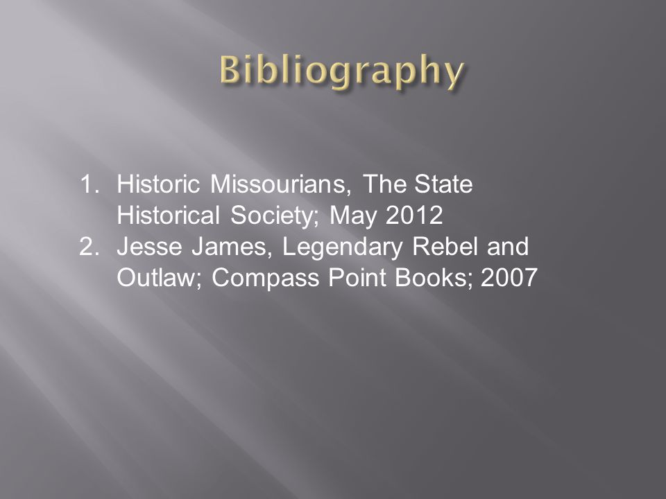 1.Historic Missourians, The State Historical Society; May 2012 2.Jesse James, Legendary Rebel and Outlaw; Compass Point Books; 2007