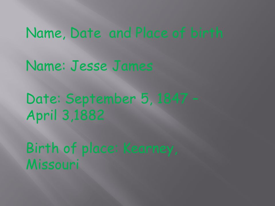 Name, Date and Place of birth Name: Jesse James Date: September 5, 1847 – April 3,1882 Birth of place: Kearney, Missouri