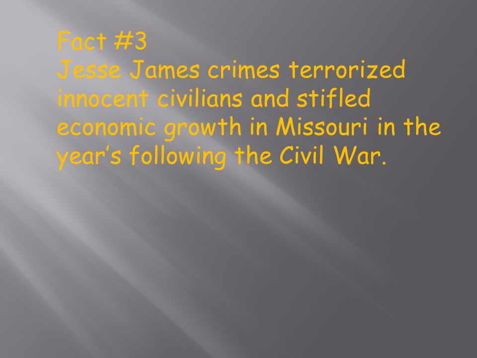 Fact #3 Jesse James crimes terrorized innocent civilians and stifled economic growth in Missouri in the year's following the Civil War.