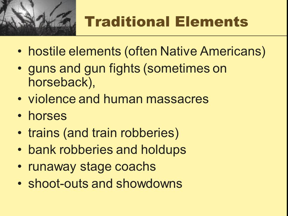 Traditional Elements hostile elements (often Native Americans) guns and gun fights (sometimes on horseback), violence and human massacres horses trains (and train robberies) bank robberies and holdups runaway stage coachs shoot-outs and showdowns